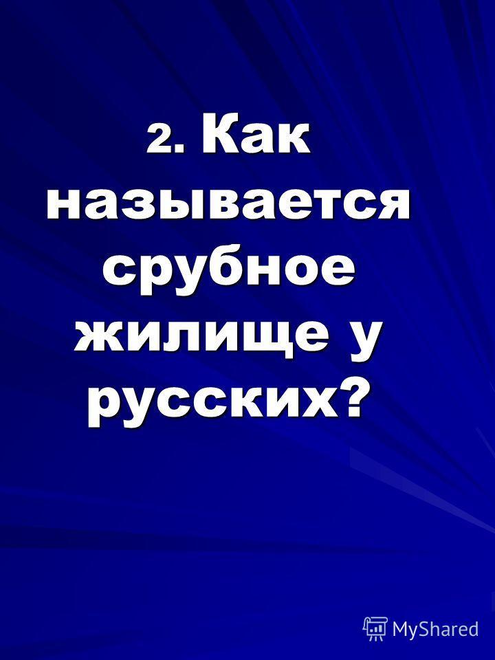 2. Как называется срубное жилище у русских? 2. Как называется срубное жилище у русских?