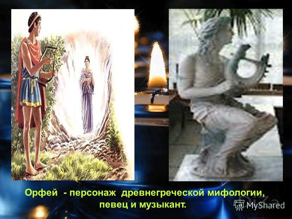 Орфей - персонаж древнегреческой мифологии, певец и музыкант.