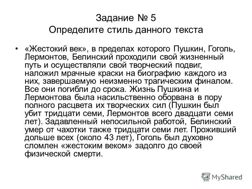 Задание 5 Определите стиль данного текста «Жестокий век», в пределах которого Пушкин, Гоголь, Лермонтов, Белинский проходили свой жизненный путь и осуществляли свой творческий подвиг, наложил мрачные краски на биографию каждого из них, завершаемую не