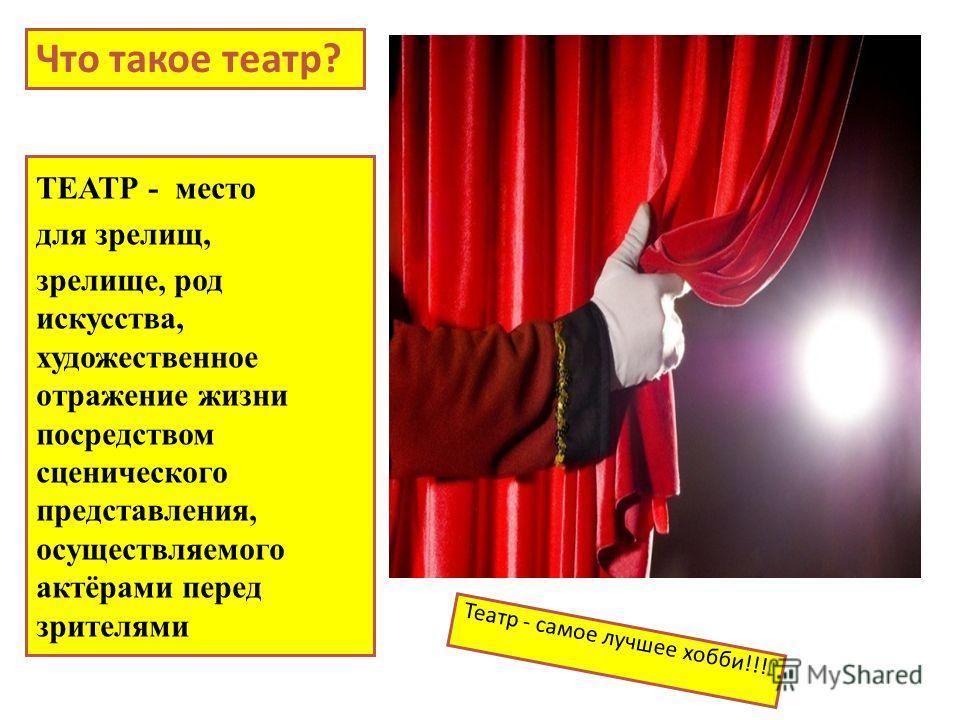 Что такое театр? ТЕАТР - место для зрелищ, зрелище, род искусства, художественное отражение жизни посредством сценического представления, осуществляемого актёрами перед зрителями Театр - самое лучшее хобби!!!
