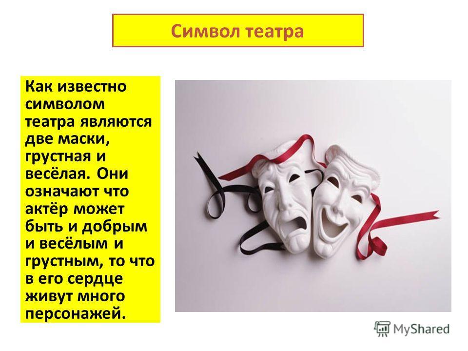 Символ театра Как известно символом театра являются две маски, грустная и весёлая. Они означают что актёр может быть и добрым и весёлым и грустным, то что в его сердце живут много персонажей.