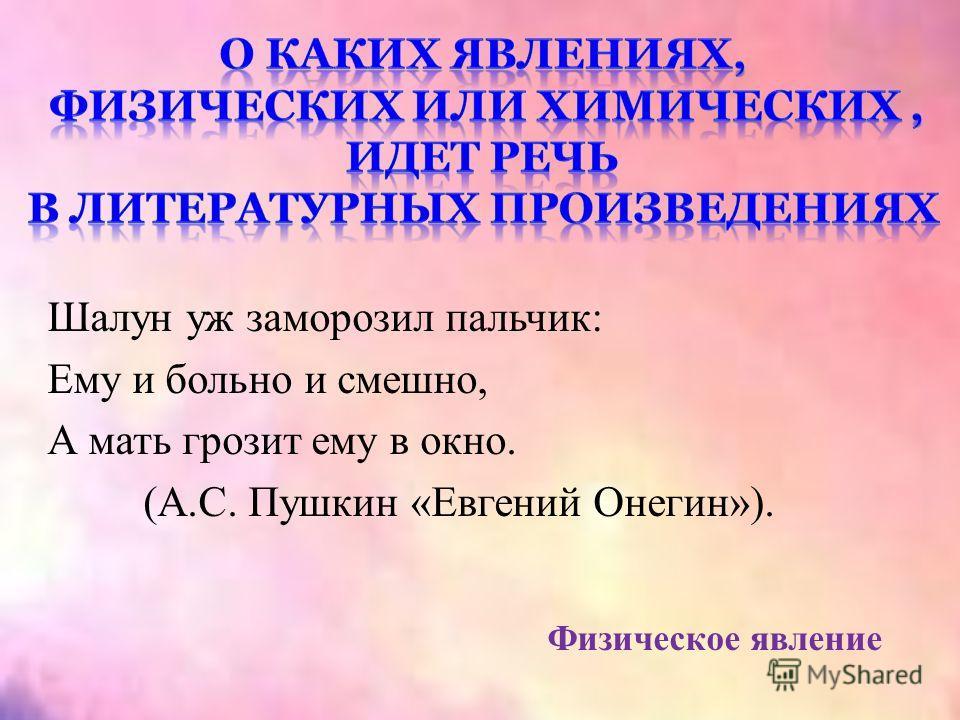 Шалун уж заморозил пальчик: Ему и больно и смешно, А мать грозит ему в окно. (А.С. Пушкин «Евгений Онегин»). Физическое явление