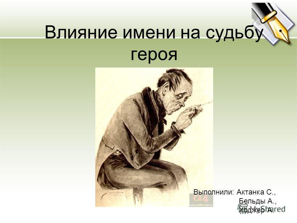 Влияние имени на судьбу героя Выполнили: Актанка С., Бельды А., Ходжер А.
