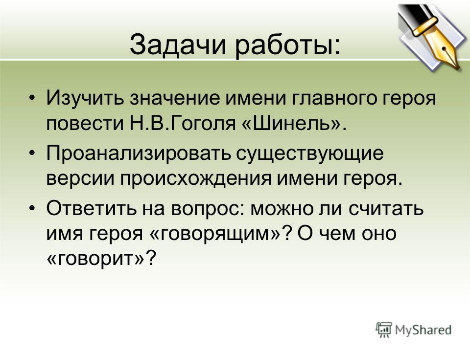 Задачи работы: Изучить значение имени главного героя повести Н.В.Гоголя «Шинель». Проанализировать существующие версии происхождения имени героя. Ответить на вопрос: можно ли считать имя героя «говорящим»? О чем оно «говорит»?