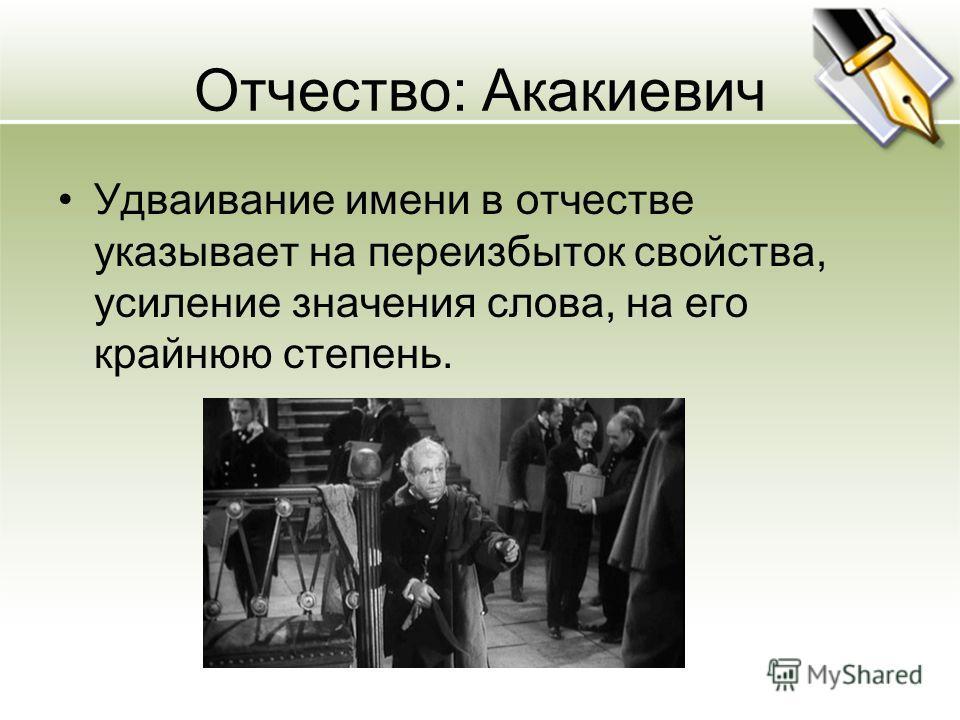 Отчество: Акакиевич Удваивание имени в отчестве указывает на переизбыток свойства, усиление значения слова, на его крайнюю степень.