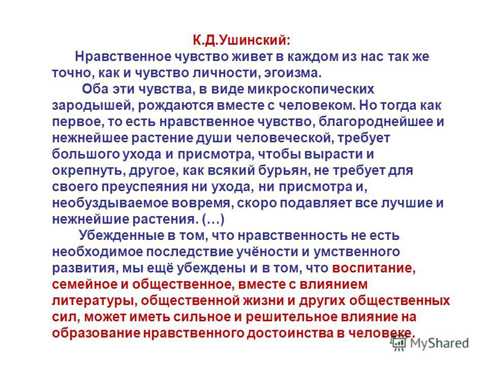 К.Д.Ушинский: Нравственное чувство живет в каждом из нас так же точно, как и чувство личности, эгоизма. Оба эти чувства, в виде микроскопических зародышей, рождаются вместе с человеком. Но тогда как первое, то есть нравственное чувство, благороднейше