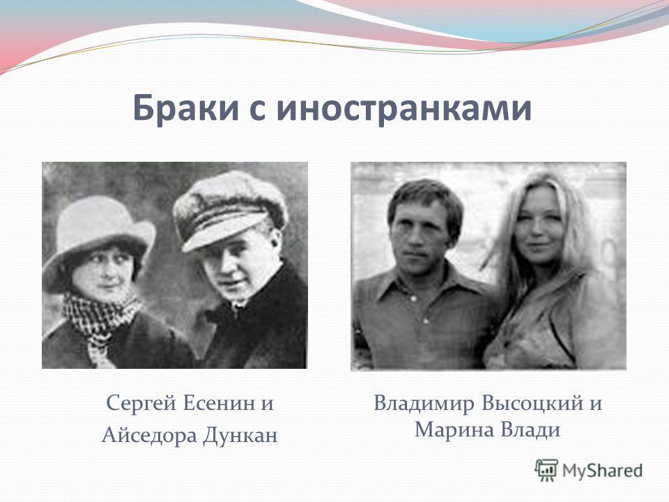 Браки с иностранками Сергей Есенин и Айседора Дункан Владимир Высоцкий и Марина Влади