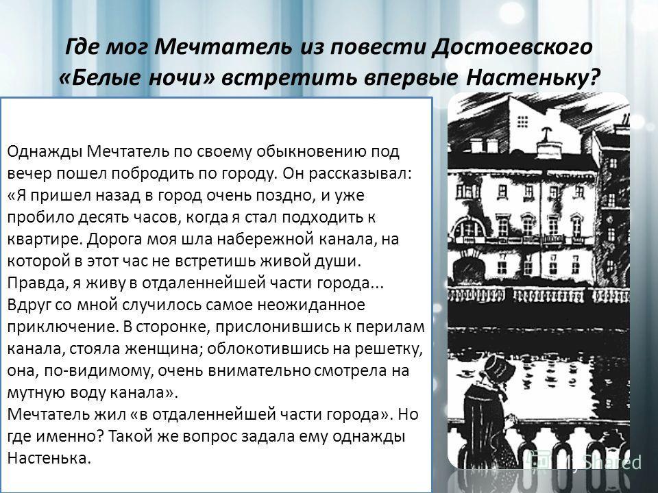 Где мог Мечтатель из повести Достоевского «Белые ночи» встретить впервые Настеньку? Однажды Мечтатель по своему обыкновению под вечер пошел побродить по городу. Он рассказывал: «Я пришел назад в город очень поздно, и уже пробило десять часов, когда я
