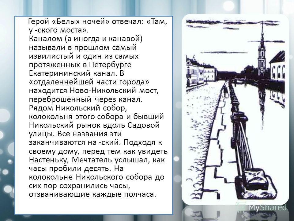 Герой «Белых ночей» отвечал: «Там, у -ского моста». Каналом (а иногда и канавой) называли в прошлом самый извилистый и один из самых протяженных в Петербурге Екатерининский канал. В «отдаленнейшей части города» находится Ново-Никольский мост, перебро