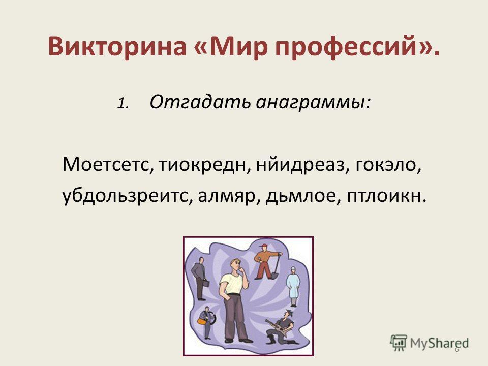 Викторина «Мир профессий». 1. Отгадать анаграммы: Моетсетс, тиокредн, нйидреаз, гокэло, убдользреитс, алмяр, дьмлое, птлоикн. 6