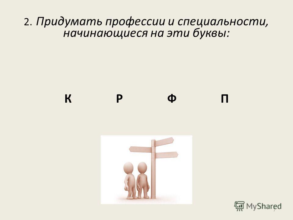 2. Придумать профессии и специальности, начинающиеся на эти буквы: К Р Ф П 7