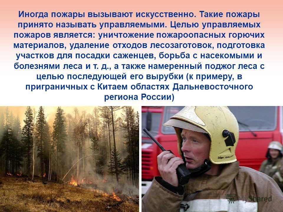 Иногда пожары вызывают искусственно. Такие пожары принято называть управляемыми. Целью управляемых пожаров является: уничтожение пожароопасных горючих материалов, удаление отходов лесозаготовок, подготовка участков для посадки саженцев, борьба с насе