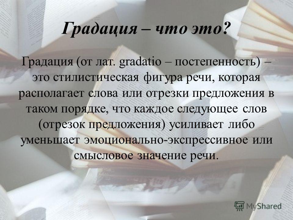 Градация – что это? Градация (от лат. gradatio – постепенность) – это стилистическая фигура речи, которая располагает слова или отрезки предложения в таком порядке, что каждое следующее слов (отрезок предложения) усиливает либо уменьшает эмоционально