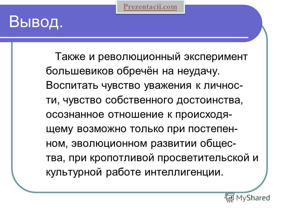 Вывод. Также и революционный эксперимент большевиков обречён на неудачу. Воспитать чувство уважения к личнос- ти, чувство собственного достоинства, осознанное отношение к происходя- щему возможно только при постепен- ном, эволюционном развитии общес-