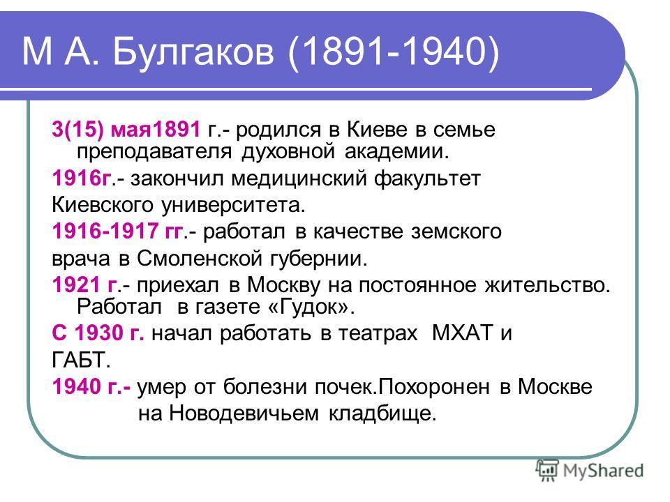 М А. Булгаков (1891-1940) 3(15) мая 1891 г.- родился в Киеве в семье преподавателя духовной академии. 1916 г.- закончил медицинский факультет Киевского университета. 1916-1917 гг.- работал в качестве земского врача в Смоленской губернии. 1921 г.- при