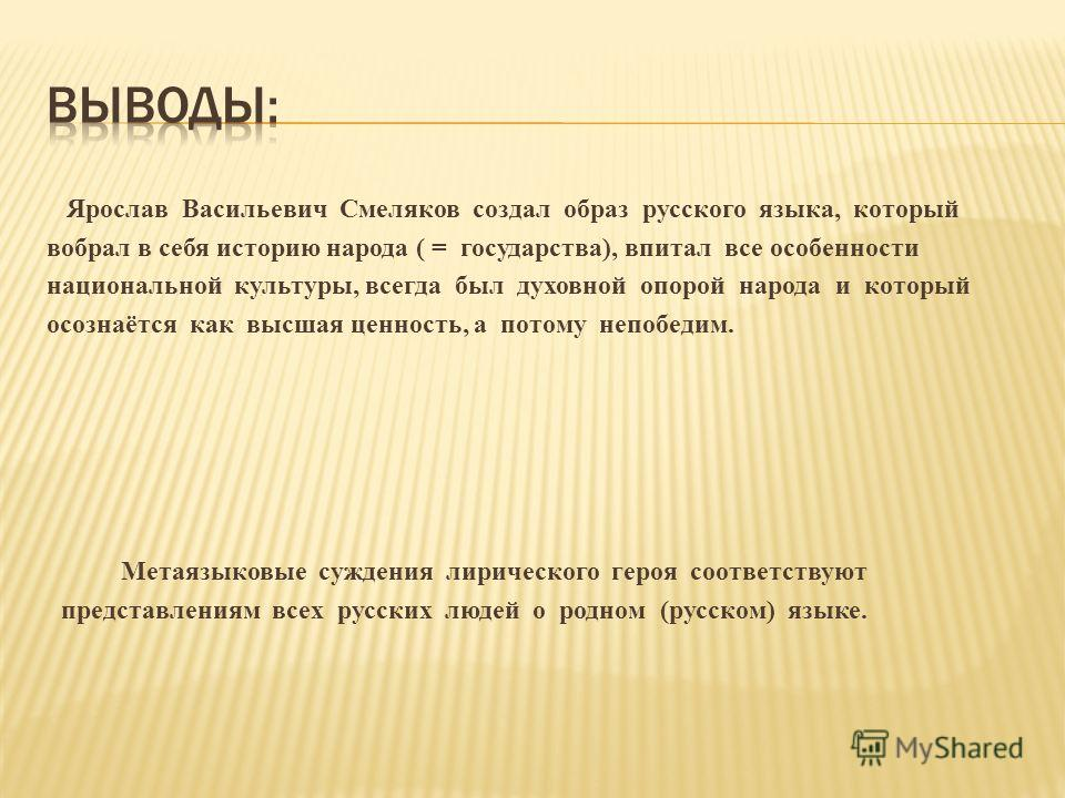 Ярослав Васильевич Смеляков создал образ русского языка, который вобрал в себя историю народа ( = государства), впитал все особенности национальной культуры, всегда был духовной опорой народа и который осознаётся как высшая ценность, а потому непобед