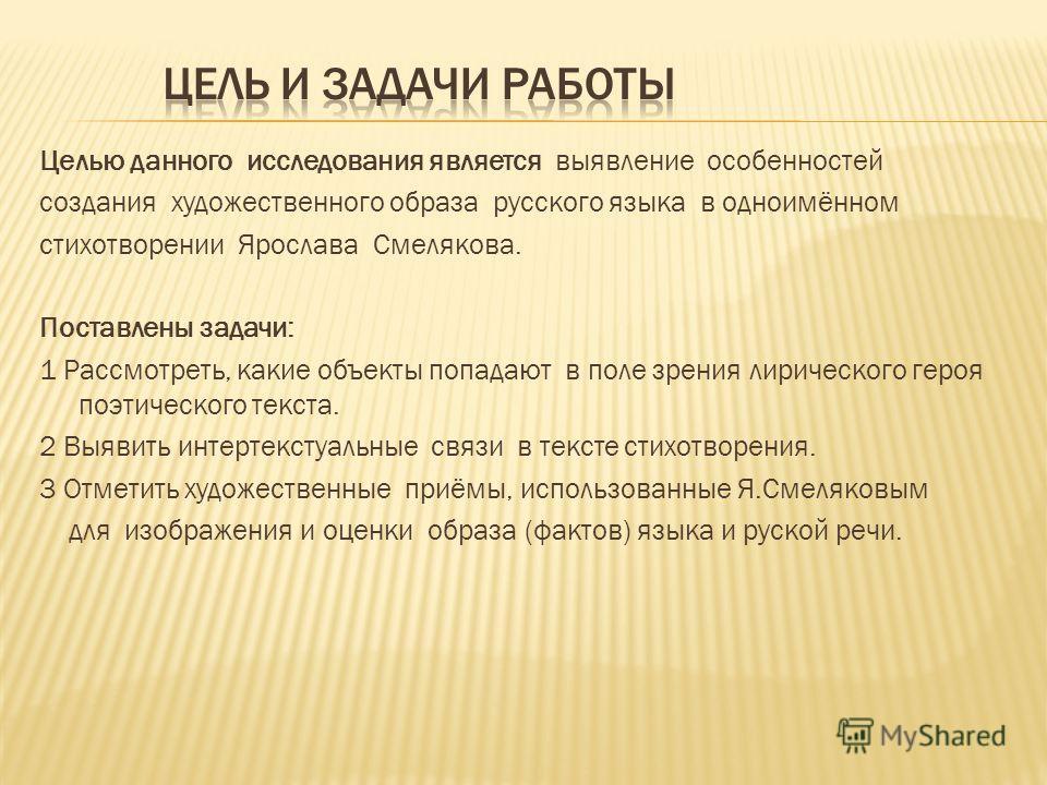 Целью данного исследования является выявление особенностей создания художественного образа русского языка в одноимённом стихотворении Ярослава Смелякова. Поставлены задачи: 1 Рассмотреть, какие объекты попадают в поле зрения лирического героя поэтиче
