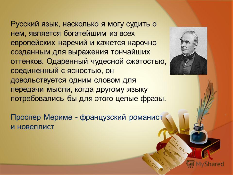 Русский язык, насколько я могу судить о нем, является богатейшим из всех европейских наречий и кажется нарочно созданным для выражения тончайших оттенков. Одаренный чудесной сжатостью, соединенный с ясностью, он довольствуется одним словом для переда