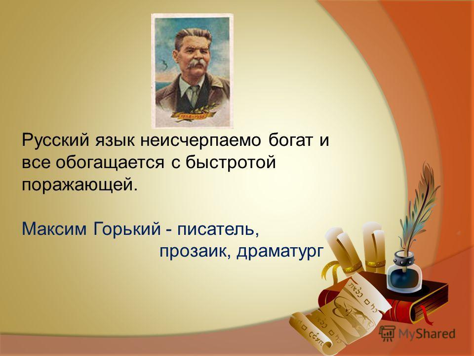 Русский язык неисчерпаемо богат и все обогащается с быстротой поражающей. Максим Горький - писатель, прозаик, драматург