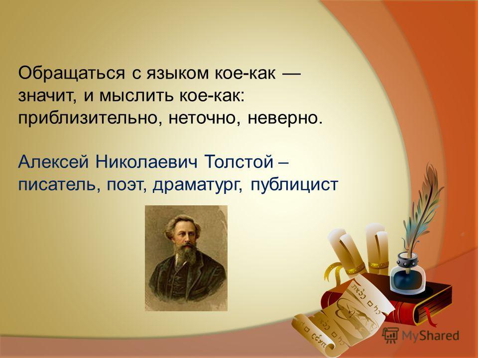 Обращаться с языком кое-как значит, и мыслить кое-как: приблизительно, неточно, неверно. Алексей Николаевич Толстой – писатель, поэт, драматург, публицист