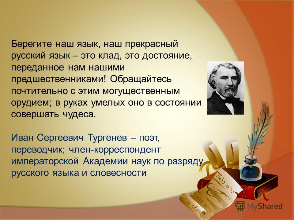 Берегите наш язык, наш прекрасный русский язык – это клад, это достояние, переданное нам нашими предшественниками! Обращайтесь почтительно с этим могущественным орудием; в руках умелых оно в состоянии совершать чудеса. Иван Сергеевич Тургенев – поэт,