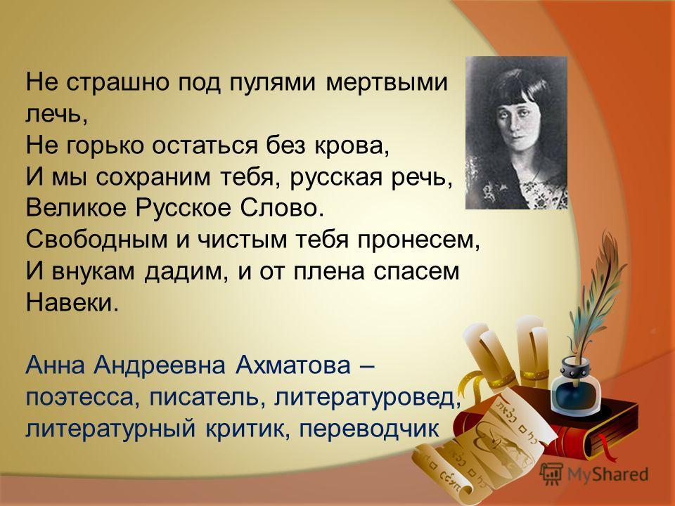 Не страшно под пулями мертвыми лечь, Не горько остаться без крова, И мы сохраним тебя, русская речь, Великое Русское Слово. Свободным и чистым тебя пронесем, И внукам дадим, и от плена спасем Навеки. Анна Андреевна Ахматова – поэтесса, писатель, лите