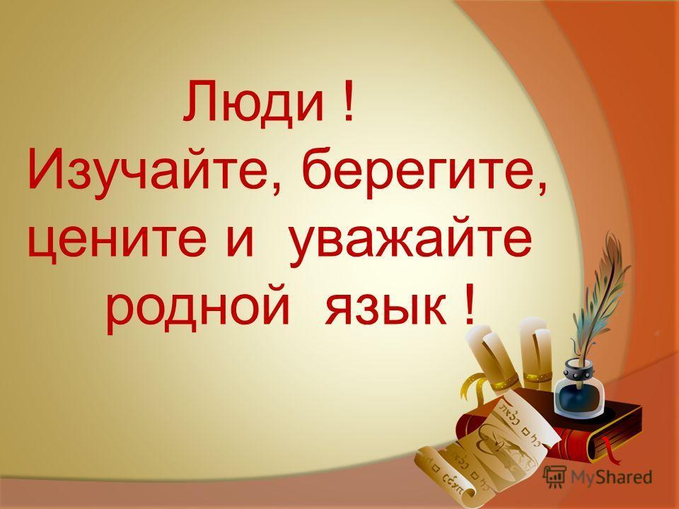 Люди ! Изучайте, берегите, цените и уважайте родной язык !