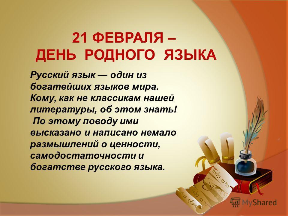 Русский язык один из богатейших языков мира. Кому, как не классикам нашей литературы, об этом знать! По этому поводу ими высказано и написано немало размышлений о ценности, самодостаточности и богатстве русского языка. 21 ФЕВРАЛЯ – ДЕНЬ РОДНОГО ЯЗЫКА