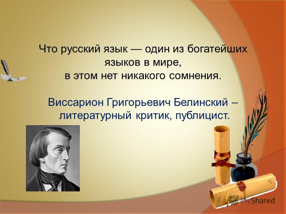 Что русский язык один из богатейших языков в мире, в этом нет никакого сомнения. Виссарион Григорьевич Белинский – литературный критик, публицист.