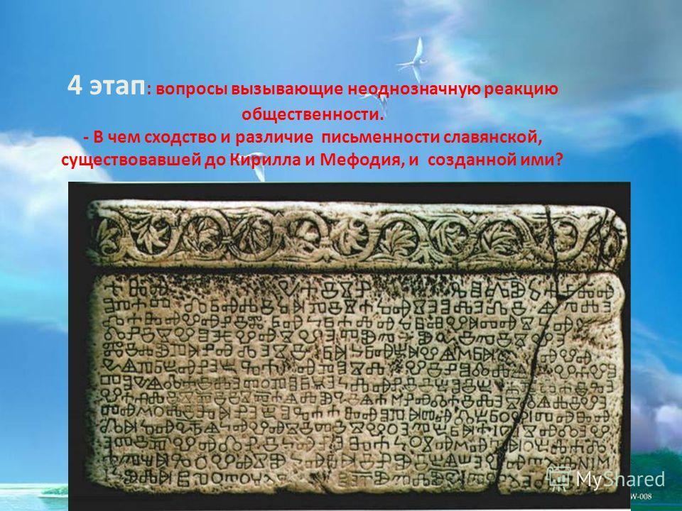 4 этап : вопросы вызывающие неоднозначную реакцию общественности. - В чем сходство и различие письменности славянской, существовавшей до Кирилла и Мефодия, и созданной ими?