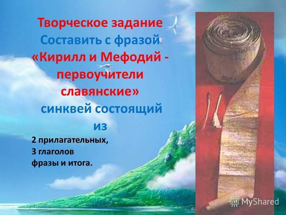 Творческое задание Составить с фразой «Кирилл и Мефодий - первоучители славянские» синквей состоящий из 2 прилагательных, 3 глаголов фразы и итога.