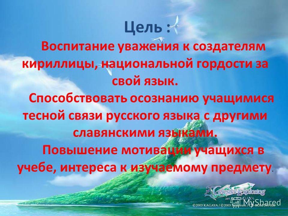 Цель : Воспитание уважения к создателям кириллицы, национальной гордости за свой язык. Способствовать осознанию учащимися тесной связи русского языка с другими славянскими языками. Повышение мотивации учащихся в учебе, интереса к изучаемому предмету.