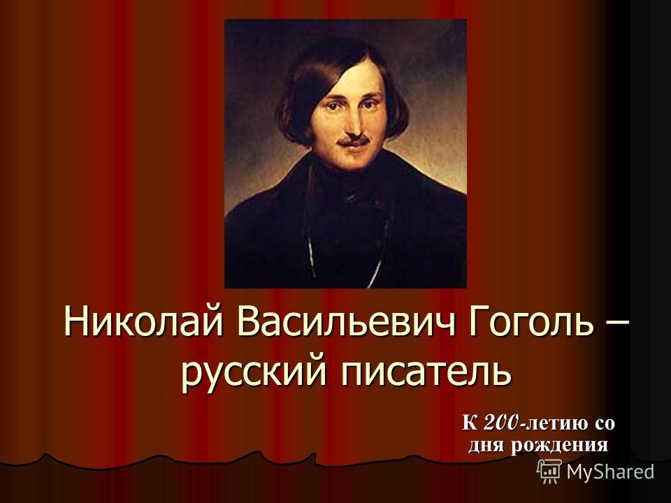 Николай Васильевич Гоголь – русский писатель К 200- летию со дня рождения