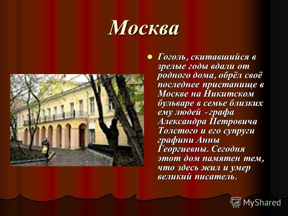 Москва Гоголь, скитавшийся в зрелые годы вдали от родного дома, обрёл своё последнее пристанище в Москве на Никитском бульваре в семье близких ему людей - графа Александра Петровича Толстого и его супруги графини Анны Георгиевны. Сегодня этот дом пам