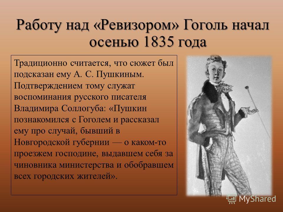 Работу над «Ревизором» Гоголь начал осенью 1835 года Традиционно считается, что сюжет был подсказан ему А. С. Пушкиным. Подтверждением тому служат воспоминания русского писателя Владимира Соллогуба: «Пушкин познакомился с Гоголем и рассказал ему про