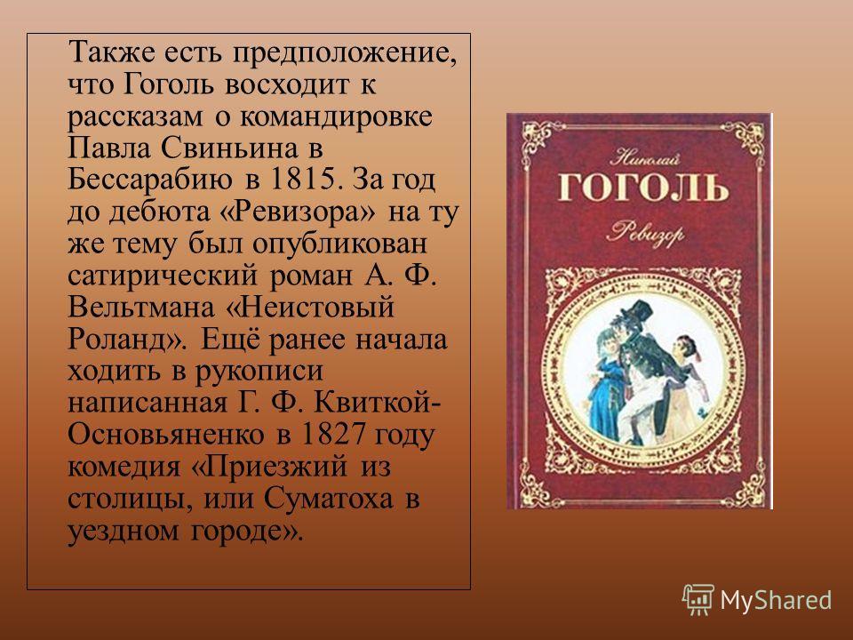 Также есть предположение, что Гоголь восходит к рассказам о командировке Павла Свиньина в Бессарабию в 1815. За год до дебюта «Ревизора» на ту же тему был опубликован сатирический роман А. Ф. Вельтмана «Неистовый Роланд». Ещё ранее начала ходить в ру