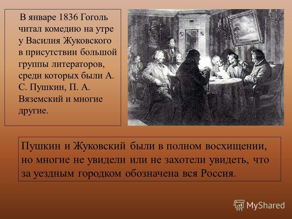 В январе 1836 Гоголь читал комедию на утре у Василия Жуковского в присутствии большой группы литераторов, среди которых были А. С. Пушкин, П. А. Вяземский и многие другие. Пушкин и Жуковский были в полном восхищении, но многие не увидели или не захот