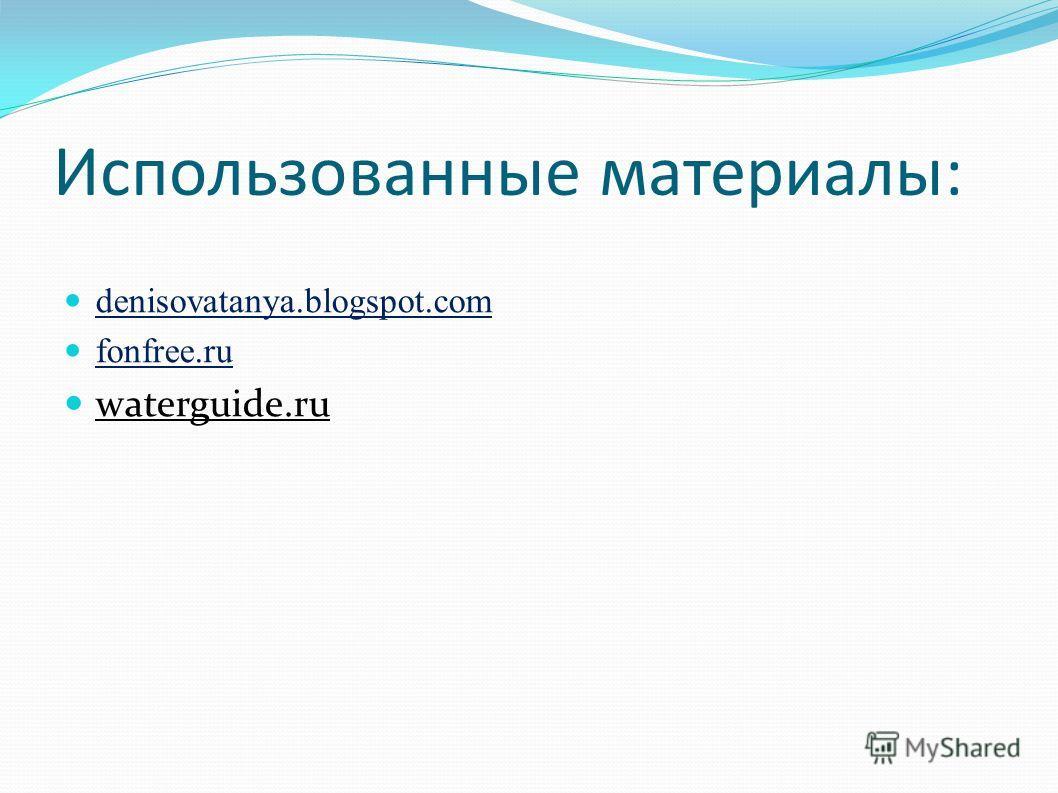 Использованные материалы: denisovatanya.blogspot.com fonfree.ru waterguide.ru