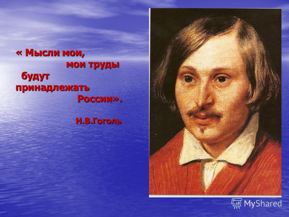 « Мысли мои, мои труды мои труды будут принадлежать будут принадлежать России». России». Н.В.Гоголь Н.В.Гоголь.