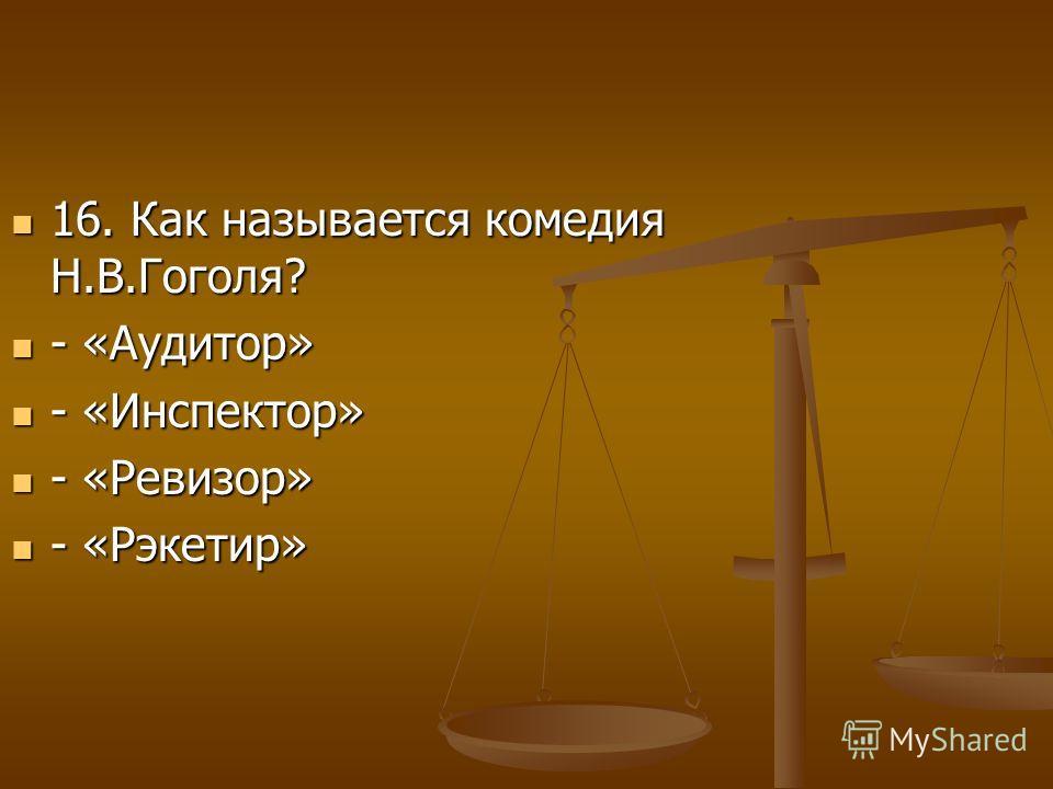 16. Как называется комедия Н.В.Гоголя? 16. Как называется комедия Н.В.Гоголя? - «Аудитор» - «Аудитор» - «Инспектор» - «Инспектор» - «Ревизор» - «Ревизор» - «Рэкетир» - «Рэкетир»