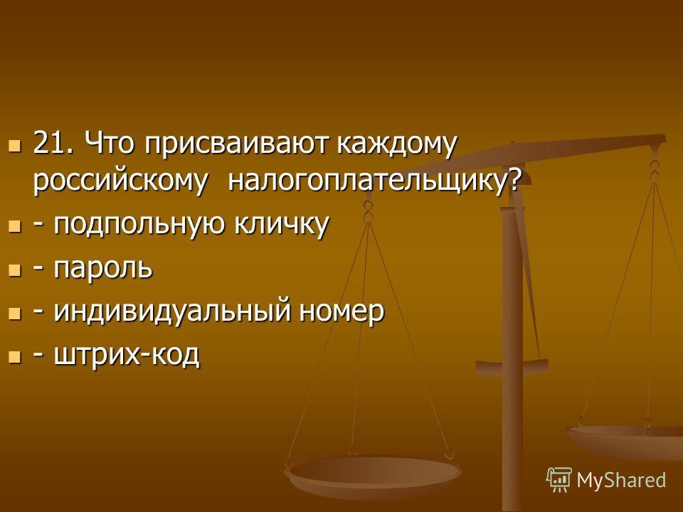 21. Что присваивают каждому российскому налогоплательщику? 21. Что присваивают каждому российскому налогоплательщику? - подпольную кличку - подпольную кличку - пароль - пароль - индивидуальный номер - индивидуальный номер - штрих-код - штрих-код