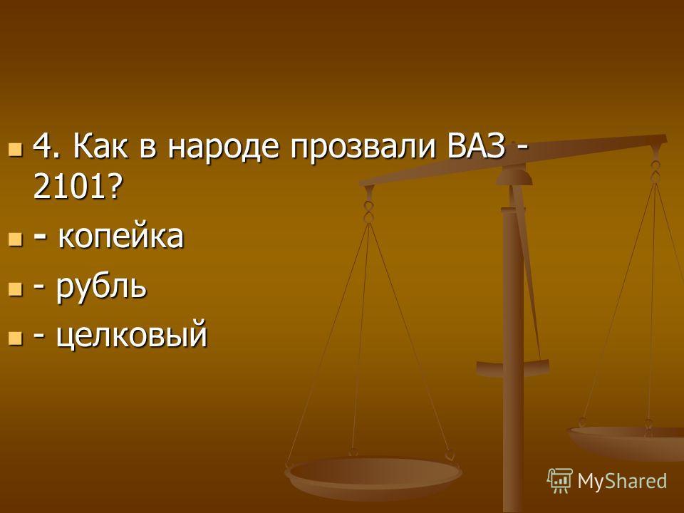 4. Как в народе прозвали ВАЗ - 2101? 4. Как в народе прозвали ВАЗ - 2101? - копейка - копейка - рубль - рубль - целковый - целковый