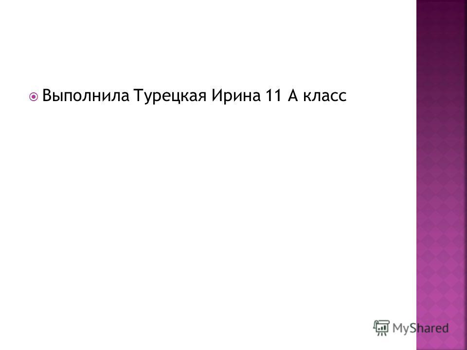 Выполнила Турецкая Ирина 11 А класс