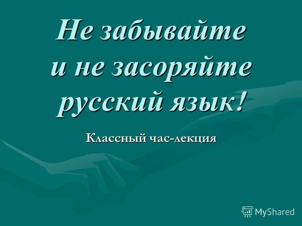 Не забывайте и не засоряйте русский язык ! Классный час-лекция