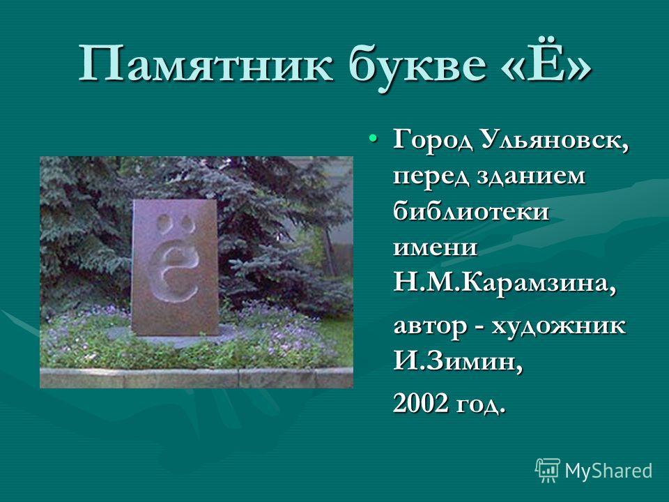 Памятник букве «Ё» Город Ульяновск, перед зданием библиотеки имени Н.М.Карамзина, автор - художник И.Зимин, 2002 год.