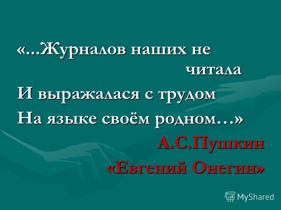 «...Журналов наших не читала И выражалася с трудом На языке своём родном…» А.С.Пушкин «Евгений Онегин»