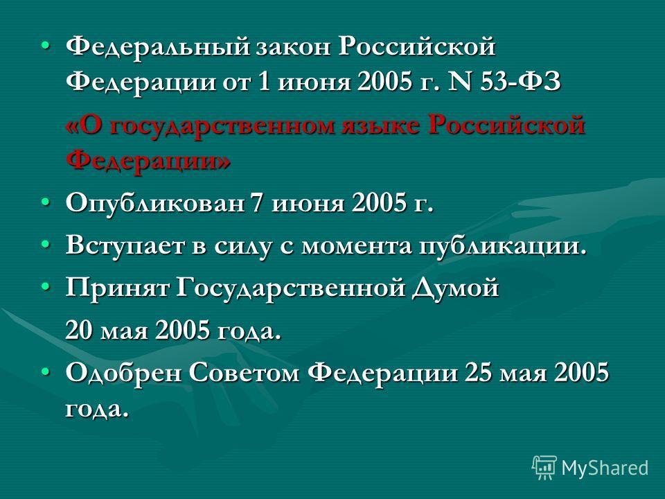 Федеральный закон Российской Федерации от 1 июня 2005 г. N 53-ФЗФедеральный закон Российской Федерации от 1 июня 2005 г. N 53-ФЗ «О государственном языке Российской Федерации» Опубликован 7 июня 2005 г.Опубликован 7 июня 2005 г. Вступает в силу с мом
