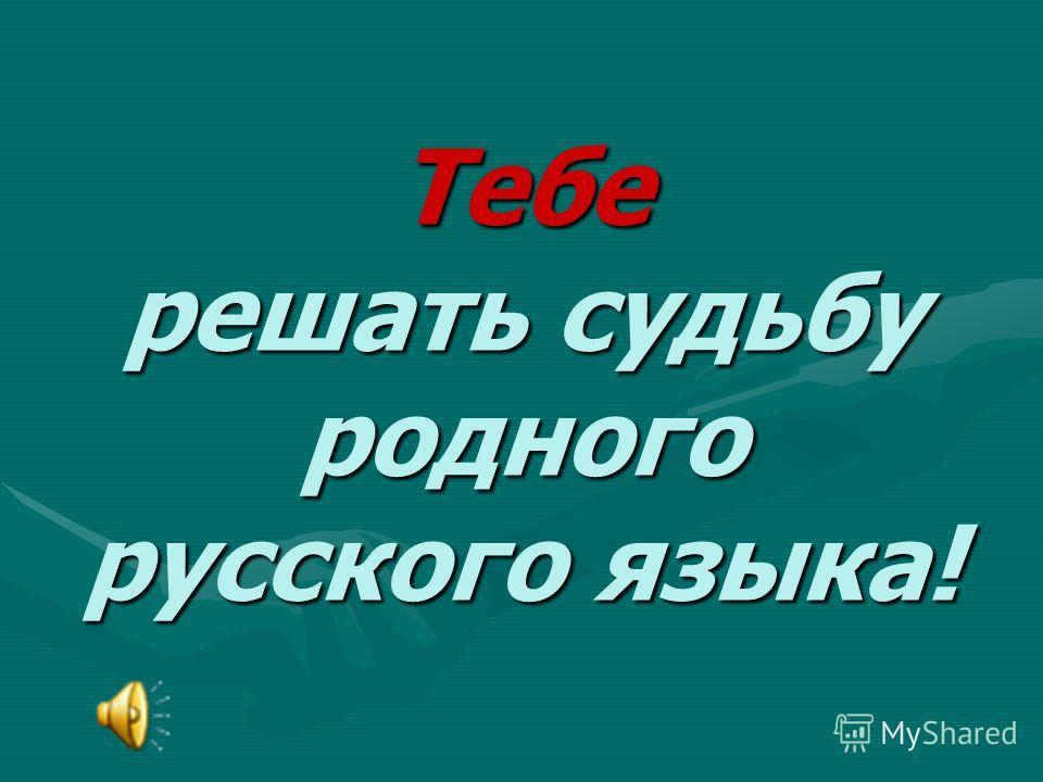 Тебе решать судьбу родного русского языка!