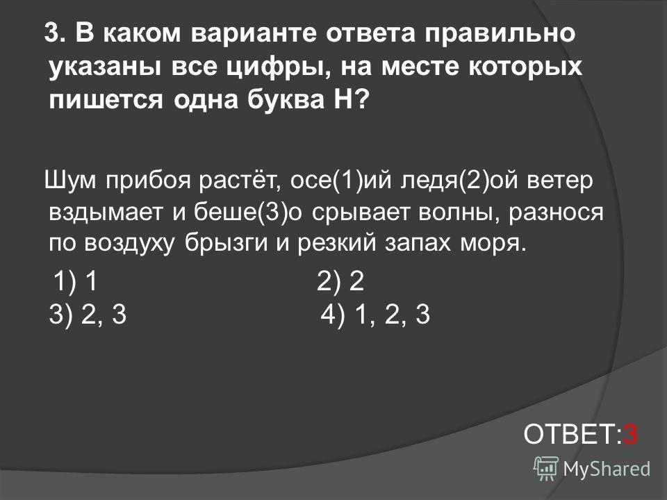 3. В каком варианте ответа правильно указаны все цифры, на месте которых пишется одна буква Н? Шум прибоя растёт, осе(1)ий ледя(2)ой ветер вздымает и беше(3)о срывает волны, разнося по воздуху брызги и резкий запах моря. 1) 1 2) 2 3) 2, 3 4) 1, 2, 3