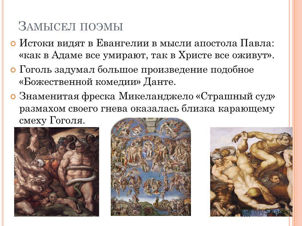 З АМЫСЕЛ ПОЭМЫ Истоки видят в Евангелии в мысли апостола Павла: «как в Адаме все умирают, так в Христе все оживут». Гоголь задумал большое произведение подобное «Божественной комедии» Данте. Знаменитая фреска Микеланджело «Страшный суд» размахом свое